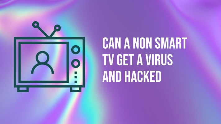 Can a Non Smart TV Get a Virus and Hacked